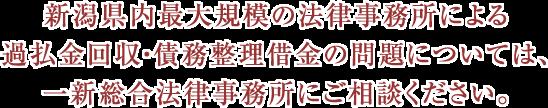 新潟県内最大規模の法律事務所による過払金回収・債務整理借金の問題については、新潟事務所にご相談ください。