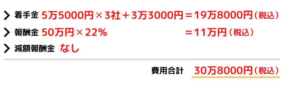 着手金 3万円×4社 = 12万円(税別) 報酬金 50万円×20% = 10万円(税別) 減額報酬金 なし 費用合計 22万円(税別)