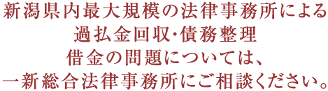 新潟県内最大規模の法律事務所による過払金回収・債務整理借金の問題については、新潟第一法律事務所にご相談ください。